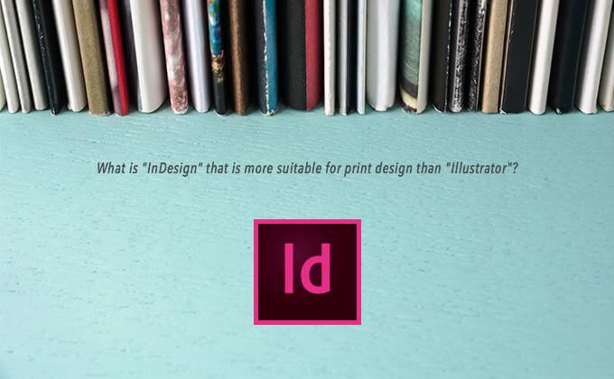 「Illustrator」よりも印刷物のデザインに向いている「InDesign」って何?