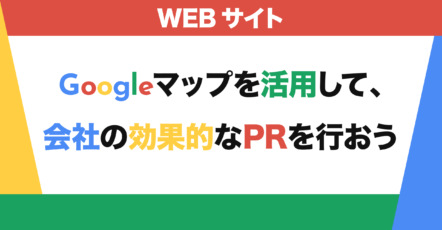 Googleマップを活用して、会社の効果的なPRを行おう