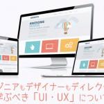 エンジニアもデザイナーもディレクターも学ぶべき「UI・UX」