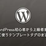 WordPress初心者から上級者までよく使うテンプレートタグのまとめ