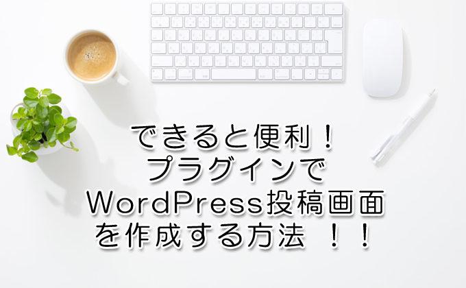 できると便利!プラグインでWordPress投稿画面を作成する方法 !!