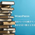 【WordPress】固定ページの親子ページごとに表示を切り替える方法